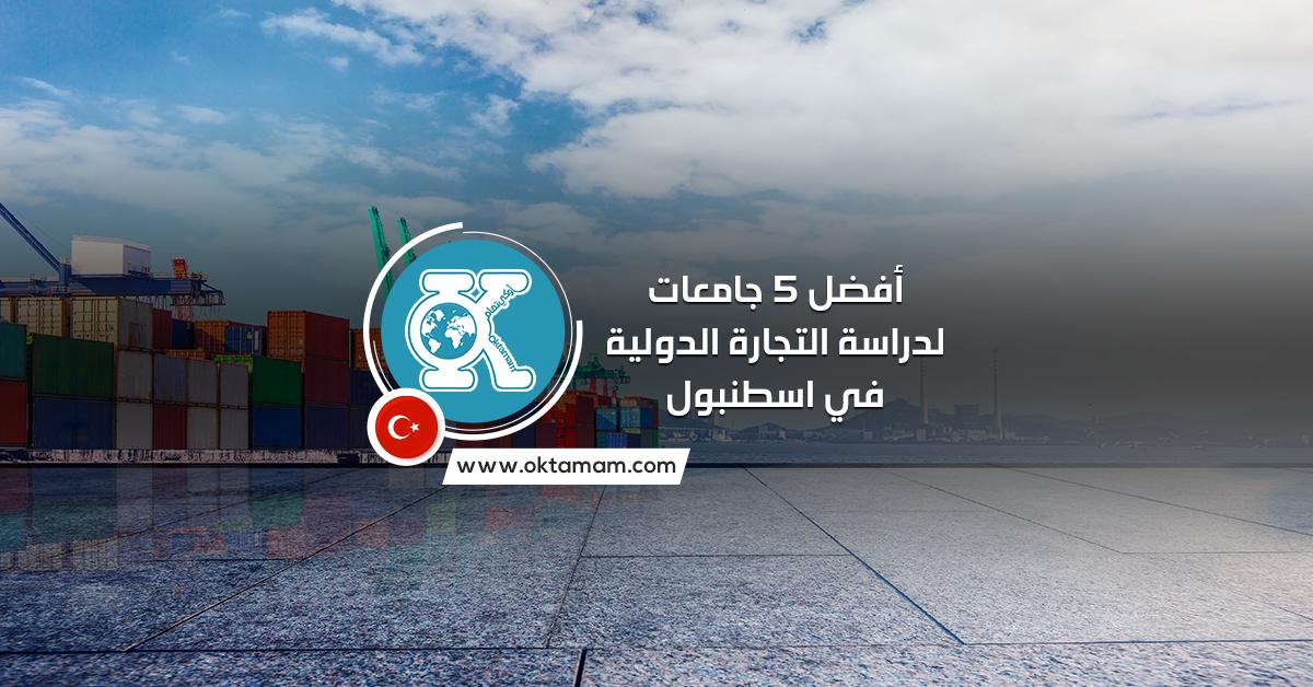 أفضل 5 جامعات لدراسة التجارة الدولية في اسطنبول باللغة الإنجليزية والتركية